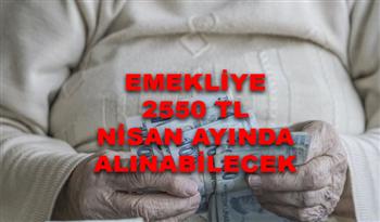 Emekliye 2.550 TL! Nisan Ayında Hemen Alınabilecek